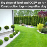 My piece of land and COZY on it - Construction logs - day after day
